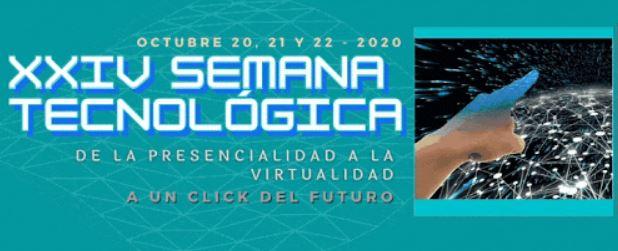 XXIV Semana Tecnológica. Octubre 20, 21 y 22 de 2020, de la presencialidad a la virtualidad
