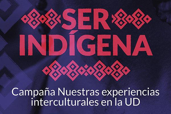 Ser indígena. Campaña nuestras experiencias interculturales en la UD
